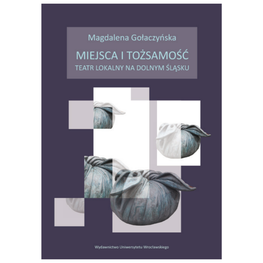 """Gołaczyńska Magdalena, """"Miejsca i tożsamość. Teatr lokalny na Dolnym Śląsku"""""""