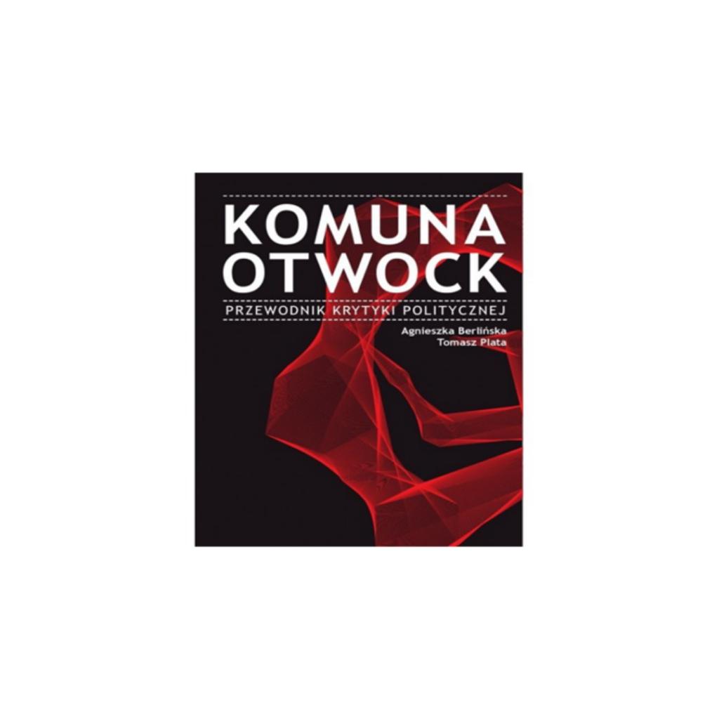 """Berlińska A., Plata T. (red), """"Komuna Otwock. Przewodnik krytyki politycznej"""""""