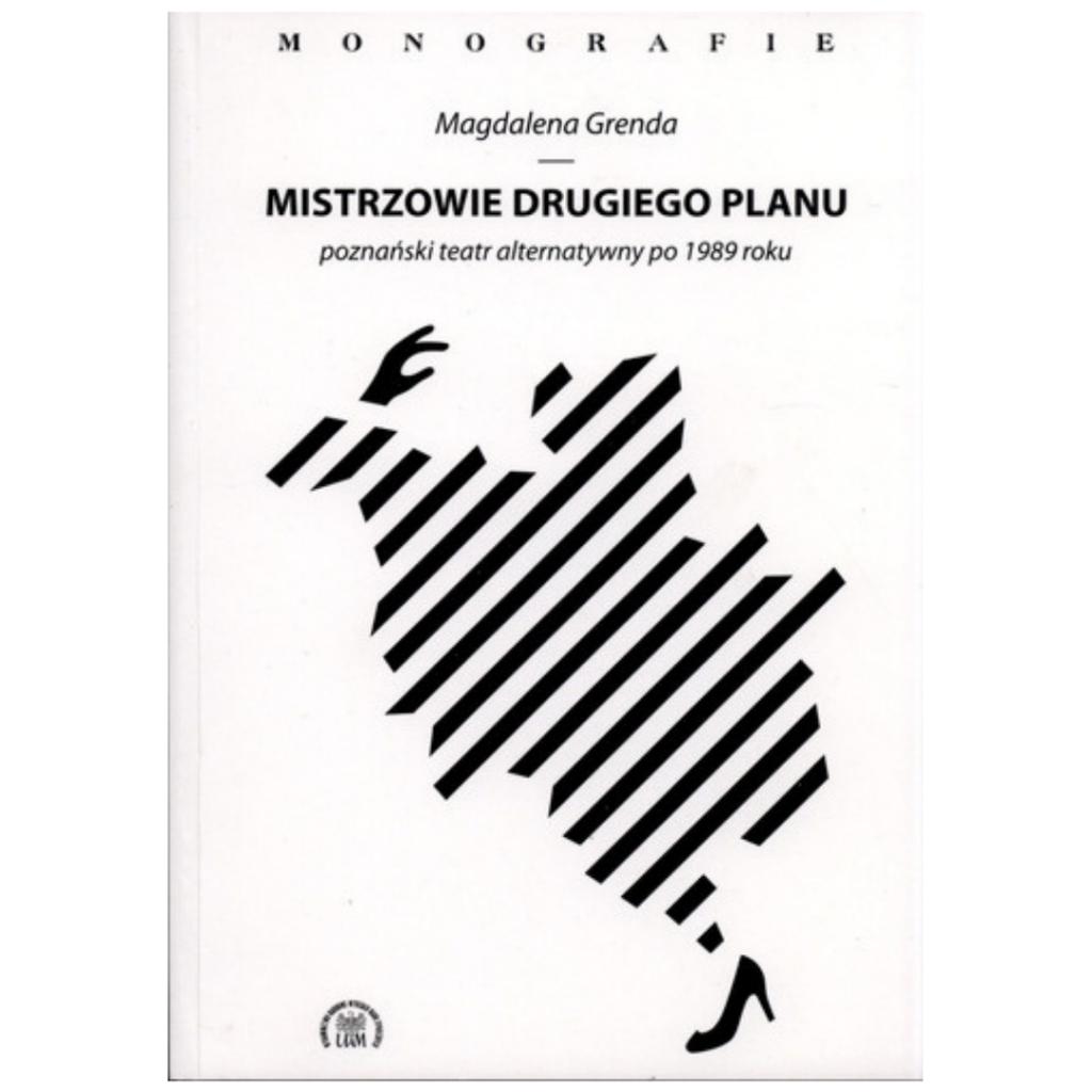 """Grenda Magdalena, """"Mistrzowie drugiego planu – poznański teatr alternatywny po 1989 roku"""""""