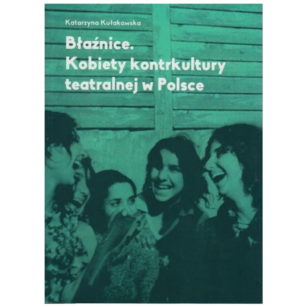 """Kułakowska Katarzyna, """"Błaźnice. Kobiety kontrkultury teatralnej w Polsce"""""""